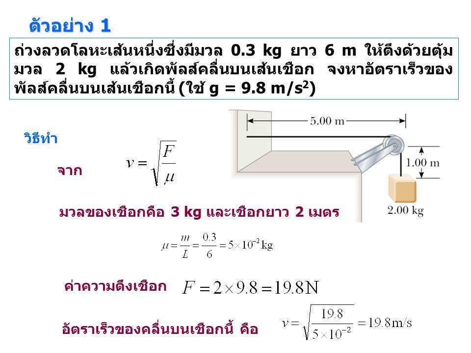 ตัวอย่าง 1 ถ่วงลวดโลหะเส้นหนึ่งซึ่งมีมวล 0.3 kg ยาว 6 m ให้ตึงด้วยตุ้ม มวล 2 kg แล้วเกิดพัลส์คลื่นบนเส้นเชือก จงหาอัตราเร็วของ พัลส์คลื่นบนเส้นเชือกนี้ (ใช้ g = 9.8 m/s 2 ) วิธีทำ จาก ค่าความตึงเชือก อัตราเร็วของคลื่นบนเชือกนี้ คือ มวลของเชือกคือ 3 kg และเชือกยาว 2 เมตร