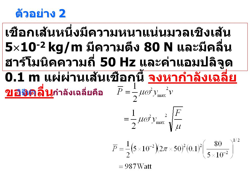 ตัวอย่าง 2 เชือกเส้นหนึ่งมีความหนาแน่นมวลเชิงเส้น 5  10 -2 kg/m มีความตึง 80 N และมีคลื่น ฮาร์โมนิคความถี่ 50 Hz และค่าแอมปลิจูด 0.1 m แผ่ผ่านเส้นเชือกนี้ จงหากำลังเฉลี่ย ของคลื่น วิธีทำกำลังเฉลี่ยคือ
