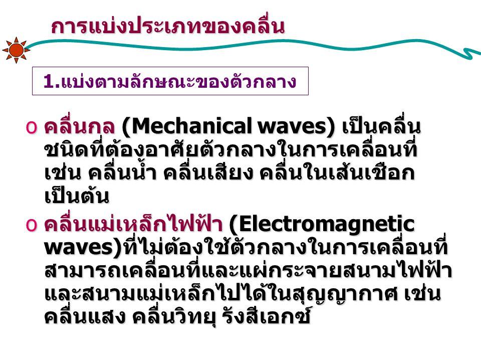 การแบ่งประเภทของคลื่น 1.แบ่งตามลักษณะของตัวกลาง oคลื่นกล (Mechanical waves) เป็นคลื่น ชนิดที่ต้องอาศัยตัวกลางในการเคลื่อนที่ เช่น คลื่นน้ำ คลื่นเสียง คลื่นในเส้นเชือก เป็นต้น oคลื่นแม่เหล็กไฟฟ้า (Electromagnetic waves)ที่ไม่ต้องใช้ตัวกลางในการเคลื่อนที่ สามารถเคลื่อนที่และแผ่กระจายสนามไฟฟ้า และสนามแม่เหล็กไปได้ในสุญญากาศ เช่น คลื่นแสง คลื่นวิทยุ รังสีเอกซ์