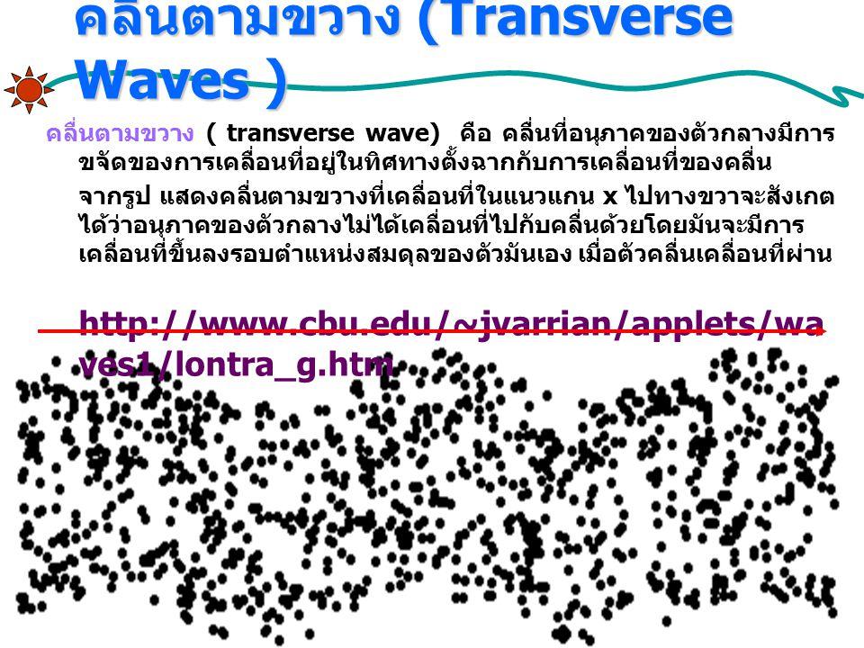 คลื่นตามขวาง (Transverse Waves ) คลื่นตามขวาง ( transverse wave) คือ คลื่นที่อนุภาคของตัวกลางมีการ ขจัดของการเคลื่อนที่อยู่ในทิศทางตั้งฉากกับการเคลื่อนที่ของคลื่น จากรูป แสดงคลื่นตามขวางที่เคลื่อนที่ในแนวแกน x ไปทางขวาจะสังเกต ได้ว่าอนุภาคของตัวกลางไม่ได้เคลื่อนที่ไปกับคลื่นด้วยโดยมันจะมีการ เคลื่อนที่ขึ้นลงรอบตำแหน่งสมดุลของตัวมันเอง เมื่อตัวคลื่นเคลื่อนที่ผ่าน http://www.cbu.edu/~jvarrian/applets/wa ves1/lontra_g.htm