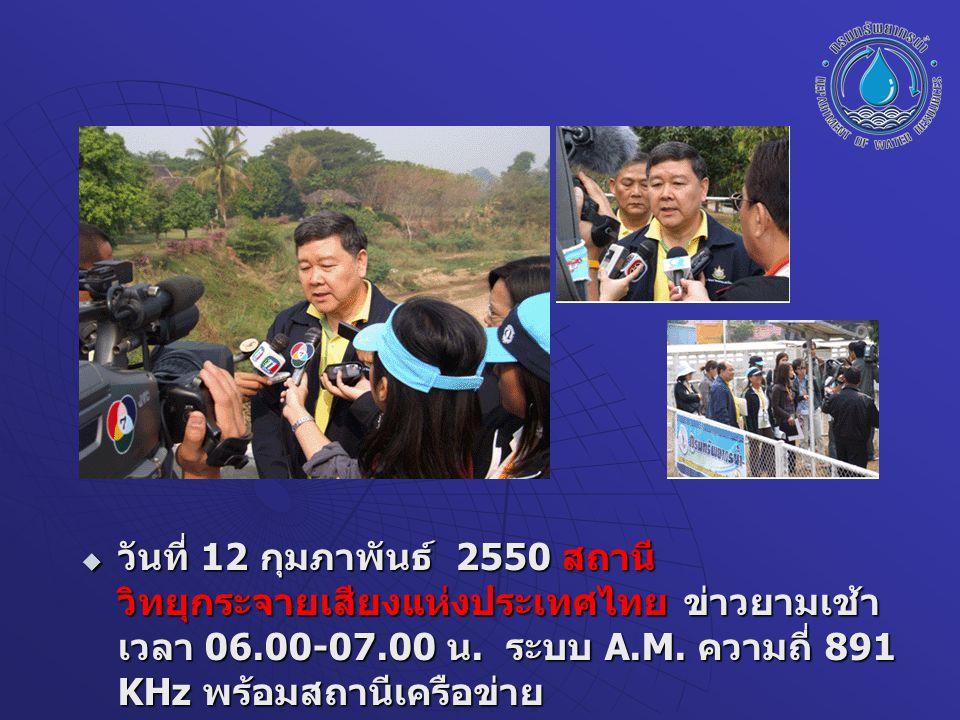  วันที่ 12 กุมภาพันธ์ 2550 สถานี วิทยุกระจายเสียงแห่งประเทศไทย ข่าวยามเช้า เวลา 06.00-07.00 น. ระบบ A.M. ความถี่ 891 KHz พร้อมสถานีเครือข่าย  วันที่