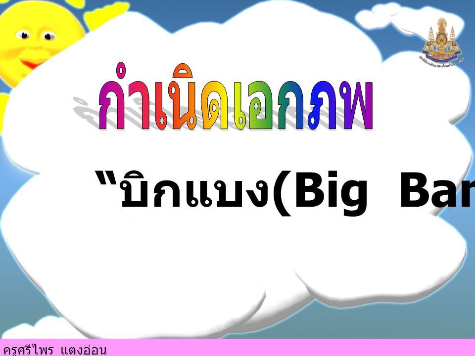 บิกแบง (Big Bang) ครูศรีไพร แตงอ่อน