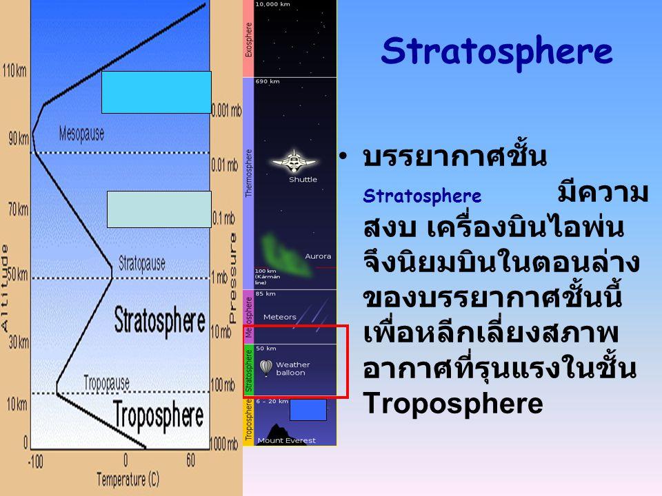 Stratosphere บรรยากาศชั้น Stratosphere มีความ สงบ เครื่องบินไอพ่น จึงนิยมบินในตอนล่าง ของบรรยากาศชั้นนี้ เพื่อหลีกเลี่ยงสภาพ อากาศที่รุนแรงในชั้น Trop