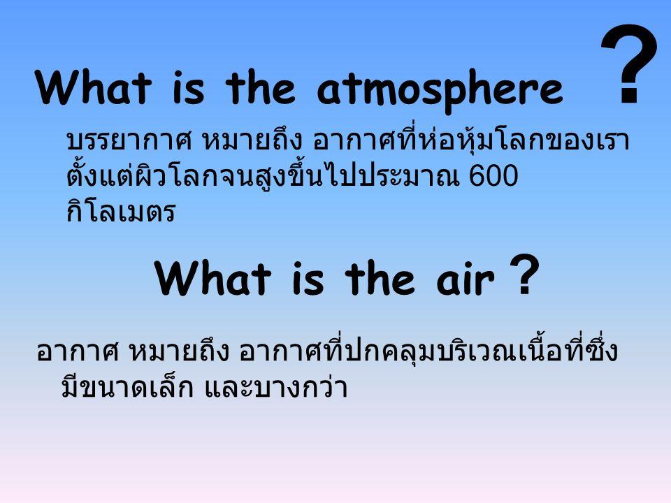 บรรยากาศ หมายถึง อากาศที่ห่อหุ้มโลกของเรา ตั้งแต่ผิวโลกจนสูงขึ้นไปประมาณ 600 กิโลเมตร What is the atmosphere ? What is the air ? อากาศ หมายถึง อากาศที