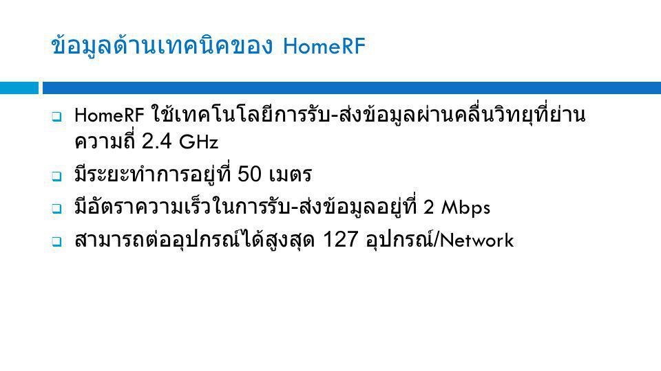 ข้อมูลด้านเทคนิคของ HomeRF  HomeRF ใช้เทคโนโลยีการรับ - ส่งข้อมูลผ่านคลื่นวิทยุที่ย่าน ความถี่ 2.4 GHz  มีระยะทำการอยู่ที่ 50 เมตร  มีอัตราความเร็วในการรับ - ส่งข้อมูลอยู่ที่ 2 Mbps  สามารถต่ออุปกรณ์ได้สูงสุด 127 อุปกรณ์ /Network
