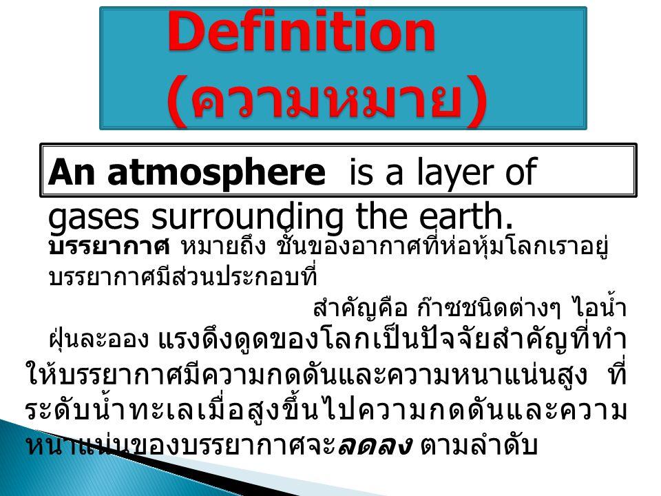 แรงดึงดูดของโลกเป็นปัจจัยสำคัญที่ทำ ให้บรรยากาศมีความกดดันและความหนาแน่นสูง ท ี่ ระดับน้ำทะเลเมื่อสูงขึ้นไปความกดดันและความ หนาแน่นของบรรยากาศจะลดลง ต ามลำดับ An atmosphere is a layer of gases surrounding the earth.