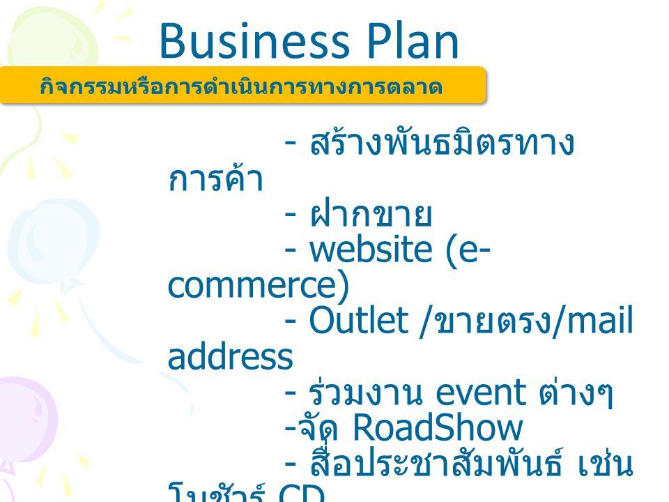 Business Plan กิจกรรมหรือการดำเนินการทางการตลาด - สร้างพันธมิตรทาง การค้า - ฝากขาย - website (e- commerce) - Outlet / ขายตรง /mail address - ร่วมงาน e