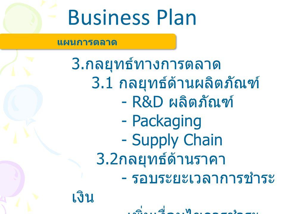 Business Plan แผนการตลาด 3. กลยุทธ์ทางการตลาด 3.1 กลยุทธ์ด้านผลิตภัณฑ์ - R&D ผลิตภัณฑ์ - Packaging - Supply Chain 3.2 กลยุทธ์ด้านราคา - รอบระยะเวลาการ