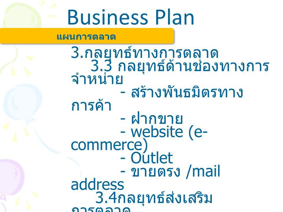 Business Plan แผนการตลาด 3. กลยุทธ์ทางการตลาด 3.3 กลยุทธ์ด้านช่องทางการ จำหน่าย - สร้างพันธมิตรทาง การค้า - ฝากขาย - website (e- commerce) - Outlet -