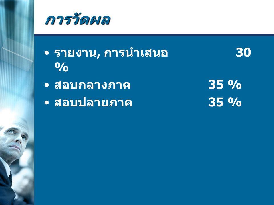 การวัดผล รายงาน, การนำเสนอ 30 % สอบกลางภาค 35 % สอบปลายภาค 35 %