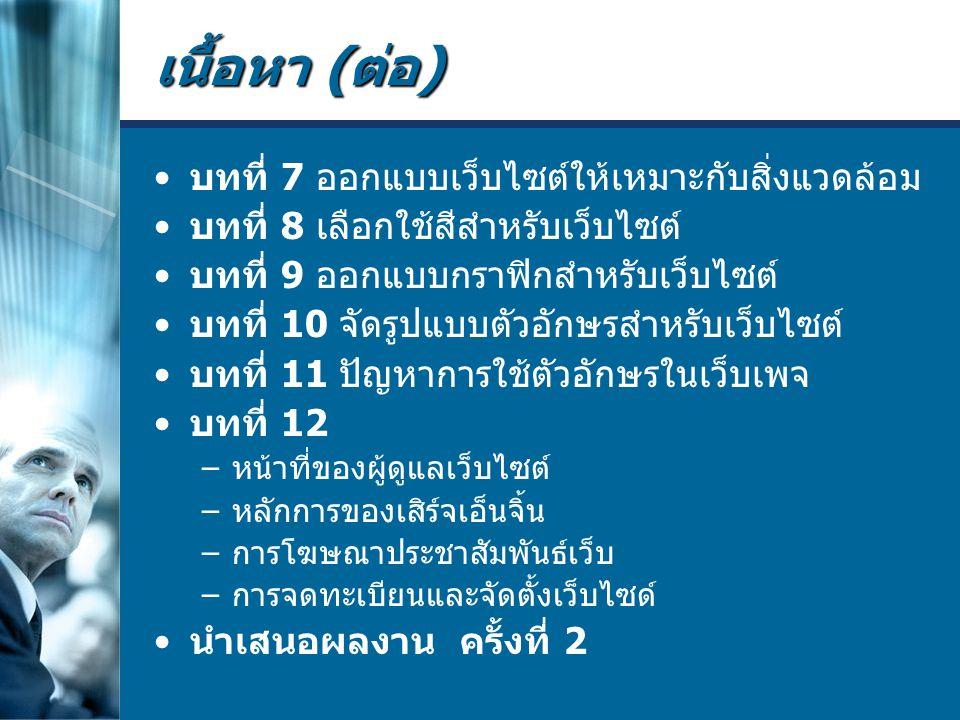 เนื้อหา ( ต่อ ) บทที่ 7 ออกแบบเว็บไซต์ให้เหมาะกับสิ่งแวดล้อม บทที่ 8 เลือกใช้สีสำหรับเว็บไซต์ บทที่ 9 ออกแบบกราฟิกสำหรับเว็บไซต์ บทที่ 10 จัดรูปแบบตัวอักษรสำหรับเว็บไซต์ บทที่ 11 ปัญหาการใช้ตัวอักษรในเว็บเพจ บทที่ 12 – หน้าที่ของผู้ดูแลเว็บไซต์ – หลักการของเสิร์จเอ็นจิ้น – การโฆษณาประชาสัมพันธ์เว็บ – การจดทะเบียนและจัดตั้งเว็บไซด์ นำเสนอผลงาน ครั้งที่ 2
