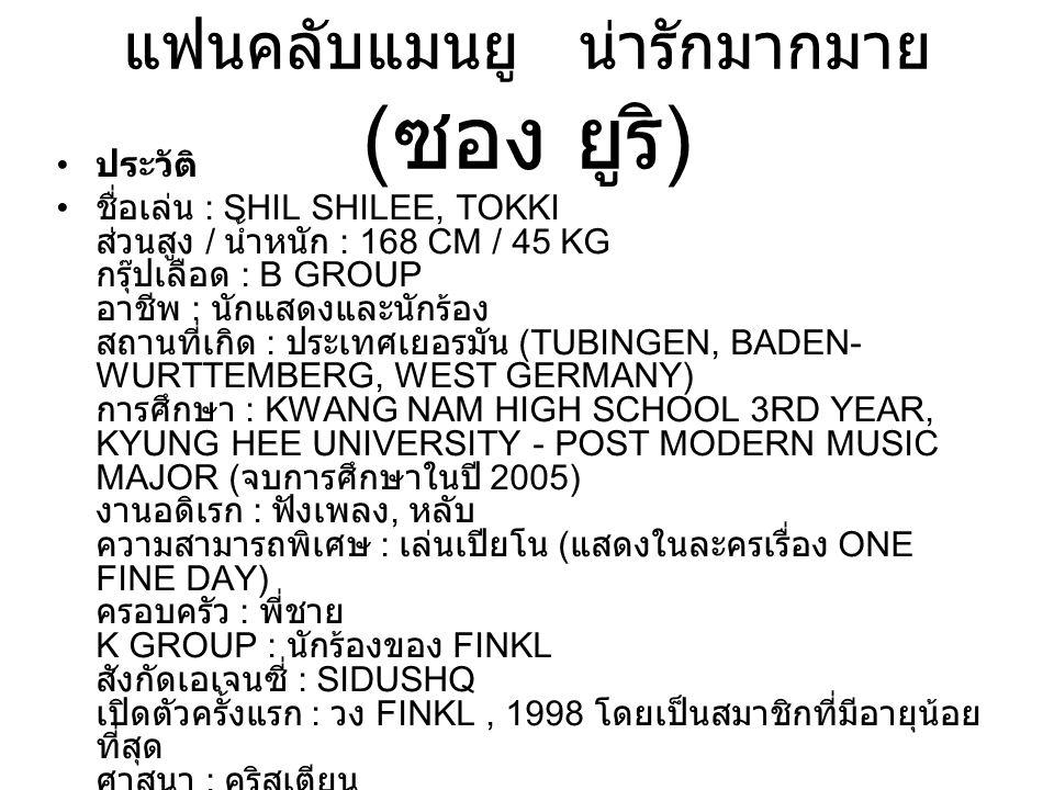 แฟนคลับแมนยู น่ารักมากมาย ( ซอง ยูริ ) ประวัติ ชื่อเล่น : SHIL SHILEE, TOKKI ส่วนสูง / น้ำหนัก : 168 CM / 45 KG กรุ๊ปเลือด : B GROUP อาชีพ : นักแสดงแล