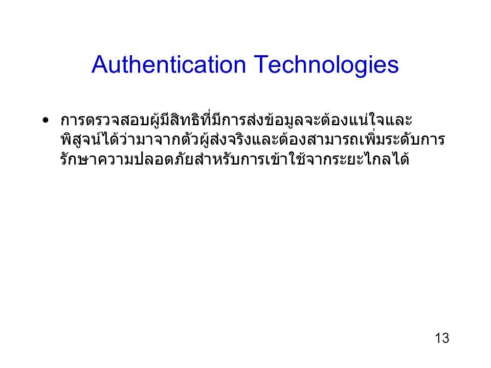 13 Authentication Technologies การตรวจสอบผู้มีสิทธิที่มีการส่งข้อมูลจะต้องแน่ใจและ พิสูจน์ได้ว่ามาจากตัวผู้ส่งจริงและต้องสามารถเพิ่มระดับการ รักษาความปลอดภัยสำหรับการเข้าใช้จากระยะไกลได้