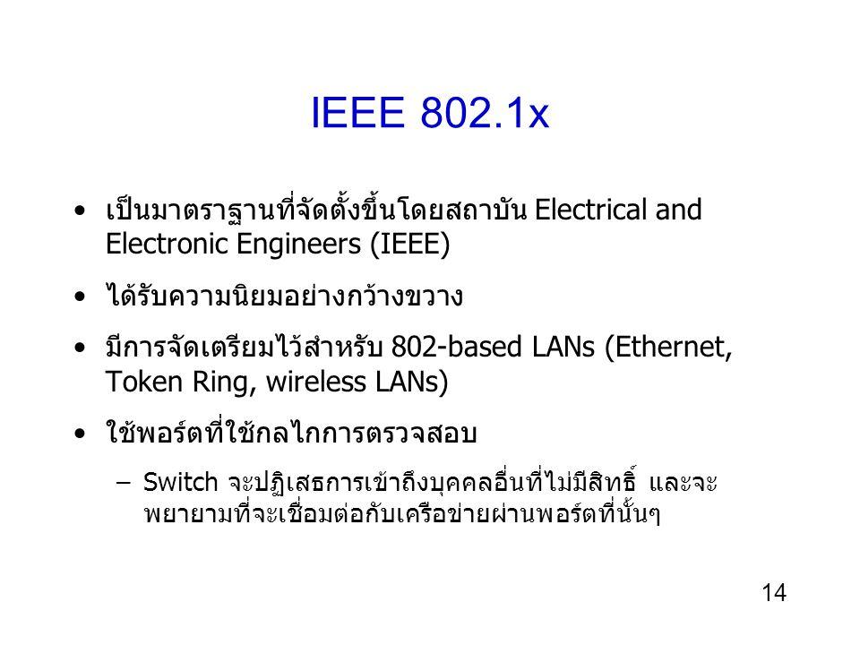 14 IEEE 802.1x เป็นมาตราฐานที่จัดตั้งขึ้นโดยสถาบัน Electrical and Electronic Engineers (IEEE) ได้รับความนิยมอย่างกว้างขวาง มีการจัดเตรียมไว้สำหรับ 802-based LANs (Ethernet, Token Ring, wireless LANs) ใช้พอร์ตที่ใช้กลไกการตรวจสอบ –Switch จะปฏิเสธการเข้าถึงบุคคลอื่นที่ไม่มีสิทธิ์ และจะ พยายามที่จะเชื่อมต่อกับเครือข่ายผ่านพอร์ตที่นั้นๆ