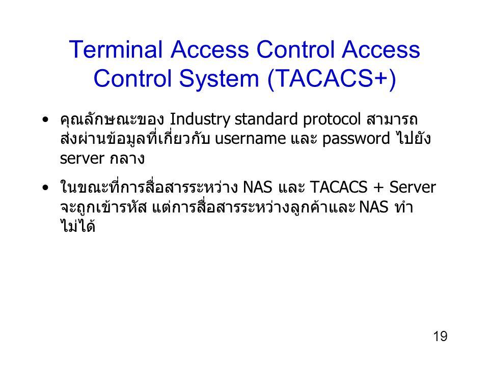 19 Terminal Access Control Access Control System (TACACS+) คุณลักษณะของ Industry standard protocol สามารถ ส่งผ่านข้อมูลที่เกี่ยวกับ username และ password ไปยัง server กลาง ในขณะที่การสื่อสารระหว่าง NAS และ TACACS + Server จะถูกเข้ารหัส แต่การสื่อสารระหว่างลูกค้าและ NAS ทำ ไม่ได้