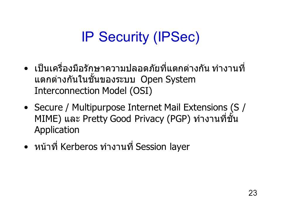 23 IP Security (IPSec) เป็นเครื่องมือรักษาความปลอดภัยที่แตกต่างกัน ทำงานที่ แตกต่างกันในชั้นของระบบ Open System Interconnection Model (OSI) Secure / Multipurpose Internet Mail Extensions (S / MIME) และ Pretty Good Privacy (PGP) ทำงานที่ชั้น Application หน้าที่ Kerberos ทำงานที่ Session layer