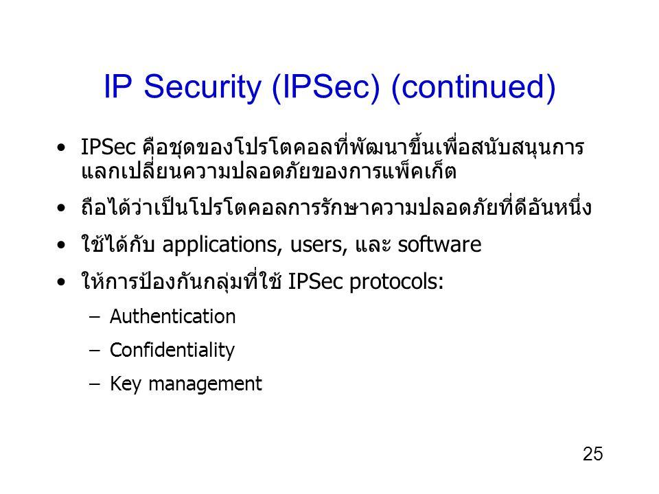 25 IP Security (IPSec) (continued) IPSec คือชุดของโปรโตคอลที่พัฒนาขึ้นเพื่อสนับสนุนการ แลกเปลี่ยนความปลอดภัยของการแพ็คเก็ต ถือได้ว่าเป็นโปรโตคอลการรักษาความปลอดภัยที่ดีอันหนึ่ง ใช้ได้กับ applications, users, และ software ให้การป้องกันกลุ่มที่ใช้ IPSec protocols: –Authentication –Confidentiality –Key management
