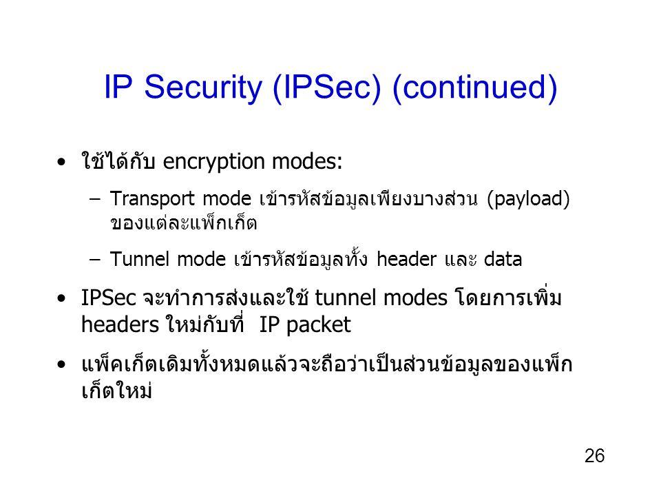 26 IP Security (IPSec) (continued) ใช้ได้กับ encryption modes: –Transport mode เข้ารหัสข้อมูลเพียงบางส่วน (payload) ของแต่ละแพ็กเก็ต –Tunnel mode เข้ารหัสข้อมูลทั้ง header และ data IPSec จะทำการส่งและใช้ tunnel modes โดยการเพิ่ม headers ใหม่กับที่ IP packet แพ็คเก็ตเดิมทั้งหมดแล้วจะถือว่าเป็นส่วนข้อมูลของแพ็ก เก็ตใหม่