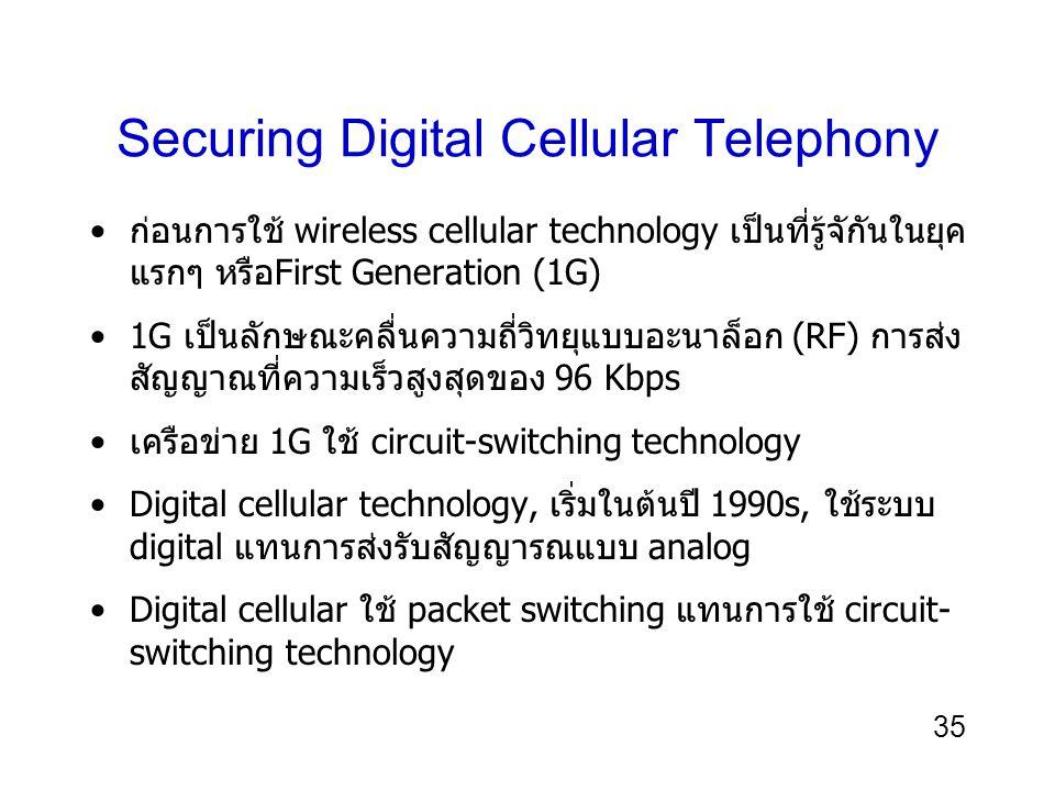 35 Securing Digital Cellular Telephony ก่อนการใช้ wireless cellular technology เป็นที่รู้จักันในยุค แรกๆ หรือFirst Generation (1G) 1G เป็นลักษณะคลื่นความถี่วิทยุแบบอะนาล็อก (RF) การส่ง สัญญาณที่ความเร็วสูงสุดของ 96 Kbps เครือข่าย 1G ใช้ circuit-switching technology Digital cellular technology, เริ่มในต้นปี 1990s, ใช้ระบบ digital แทนการส่งรับสัญญารณแบบ analog Digital cellular ใช้ packet switching แทนการใช้ circuit- switching technology