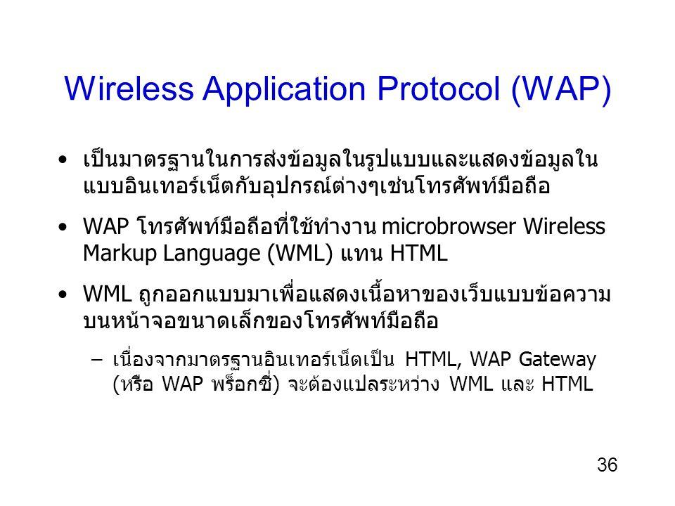 36 Wireless Application Protocol (WAP) เป็นมาตรฐานในการส่งข้อมูลในรูปแบบและแสดงข้อมูลใน แบบอินเทอร์เน็ตกับอุปกรณ์ต่างๆเช่นโทรศัพท์มือถือ WAP โทรศัพท์มือถือที่ใช้ทำงาน microbrowser Wireless Markup Language (WML) แทน HTML WML ถูกออกแบบมาเพื่อแสดงเนื้อหาของเว็บแบบข้อความ บนหน้าจอขนาดเล็กของโทรศัพท์มือถือ –เนื่องจากมาตรฐานอินเทอร์เน็ตเป็น HTML, WAP Gateway (หรือ WAP พร็อกซี่) จะต้องแปลระหว่าง WML และ HTML