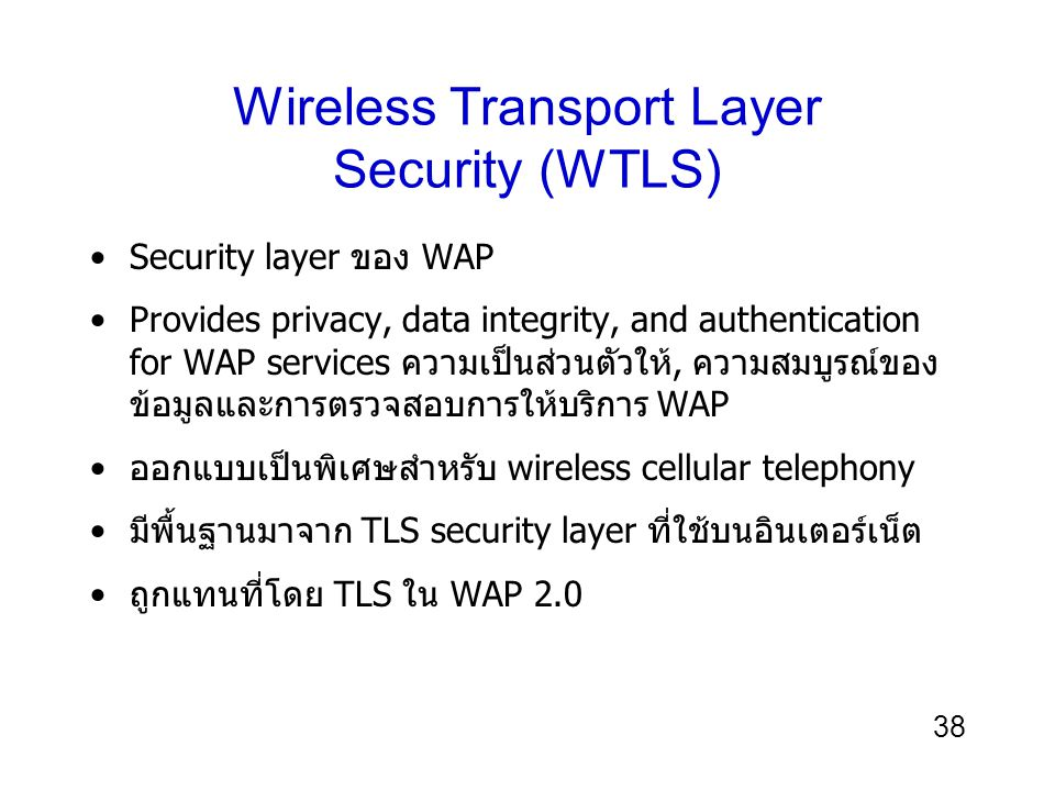 38 Wireless Transport Layer Security (WTLS) Security layer ของ WAP Provides privacy, data integrity, and authentication for WAP services ความเป็นส่วนต