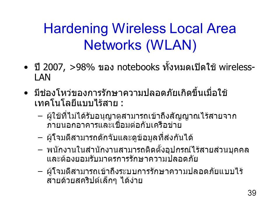 39 Hardening Wireless Local Area Networks (WLAN) ปี 2007, >98% ของ notebooks ทั้งหมดเปิดใช้ wireless- LAN มีช่องโหว่ของการรักษาความปลอดภัยเกิดขึ้นเมื่อใช้ เทคโนโลยีแบบไร้สาย : –ผู้ใช้ที่ไม่ได้รับอนุญาตสามารถเข้าถึงสัญญาณไร้สายจาก ภายนอกอาคารและเชื่อมต่อกับเครือข่าย –ผู้โจมตีสามารถดักจับและดูข้อมูลที่ส่งกันได้ –พนักงานในสำนักงานสามารถติดตั้งอุปกรณ์ไร้สายส่วนบุคคล และต้องยอมรับมาตรการรักษาความปลอดภัย –ผู้โจมตีสามารถเข้าถึงระบบการรักษาความปลอดภัยแบบไร้ สายด้วยสคริปต์เล็กๆ ได้ง่าย