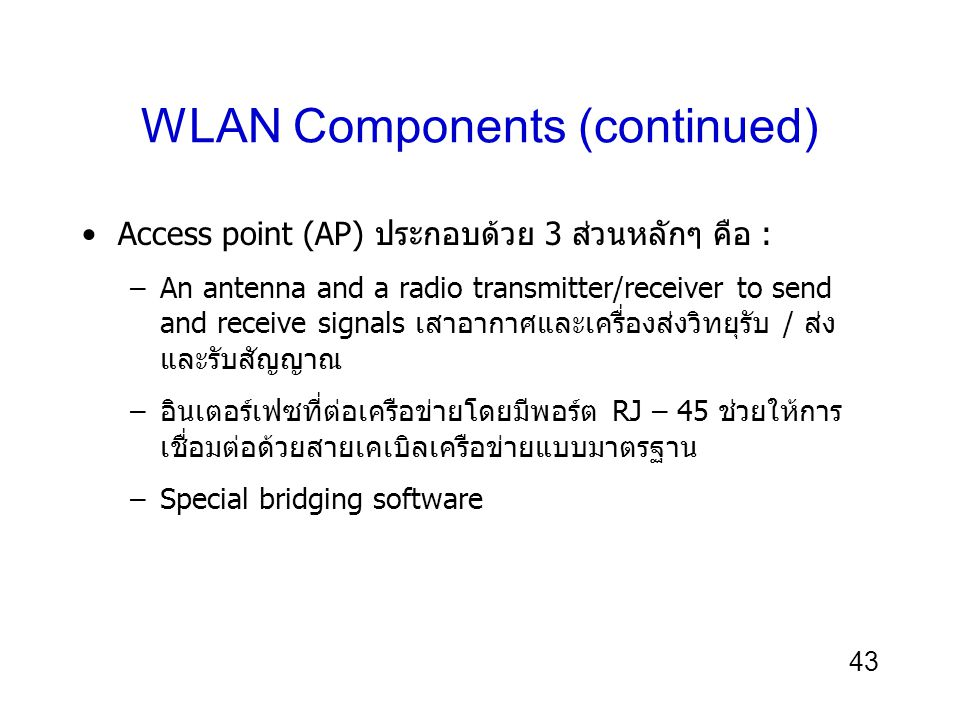 43 WLAN Components (continued) Access point (AP) ประกอบด้วย 3 ส่วนหลักๆ คือ : –An antenna and a radio transmitter/receiver to send and receive signals