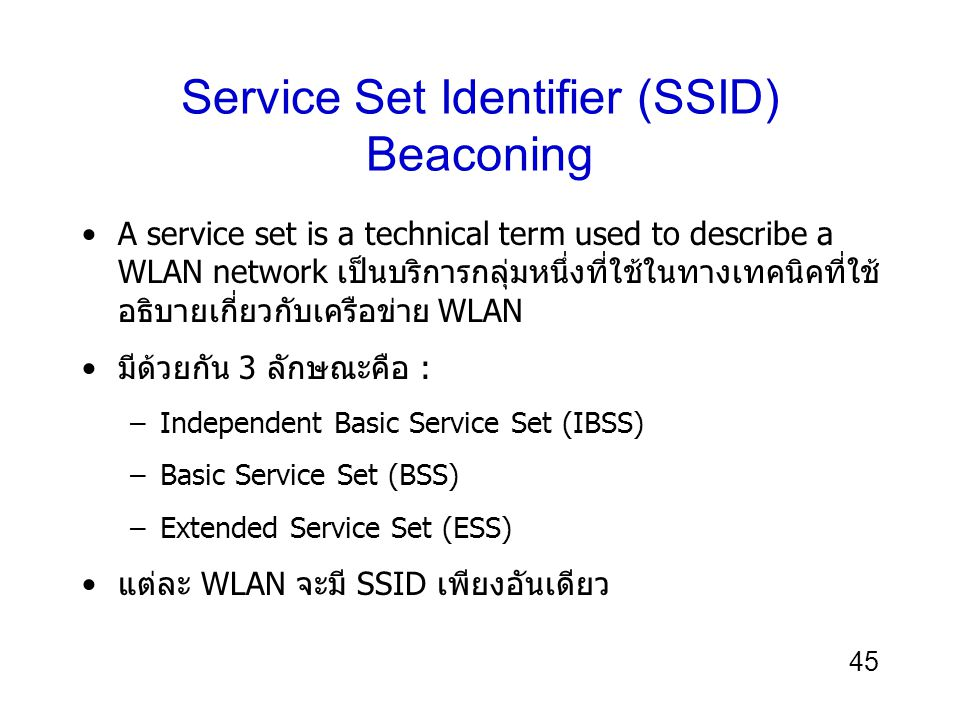 45 Service Set Identifier (SSID) Beaconing A service set is a technical term used to describe a WLAN network เป็นบริการกลุ่มหนึ่งที่ใช้ในทางเทคนิคที่ใ
