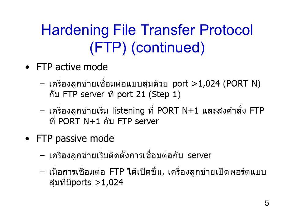 5 Hardening File Transfer Protocol (FTP) (continued) FTP active mode –เครื่องลูกข่ายเชื่อมต่อแบบสุ่มด้วย port >1,024 (PORT N) กับ FTP server ที่ port 21 (Step 1) –เครื่องลูกข่ายเริ่ม listening ที่ PORT N+1 และส่งคำสั่ง FTP ที่ PORT N+1 กับ FTP server FTP passive mode –เครื่องลูกข่ายเริ่มติดตั้งการเชื่อมต่อกับ server –เมื่อการเชื่อมต่อ FTP ได้เปิดขึ้น, เครื่องลูกข่ายเปิดพอร์ตแบบ สุ่มที่มีports >1,024