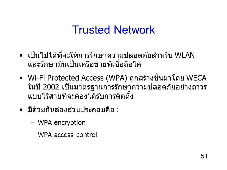 51 Trusted Network เป็นไปได้ที่จะให้การรักษาความปลอดภัยสำหรับ WLAN และรักษามันเป็นเครือข่ายที่เชื่อถือได้ Wi-Fi Protected Access (WPA) ถูกสร้างขึ้นมาโดย WECA ในปี 2002 เป็นมาตรฐานการรักษาความปลอดภัยอย่างถาวร แบบไร้สายที่จะต้องได้รับการติดตั้ง มีด้วยกันสองส่วนประกอบคือ : –WPA encryption –WPA access control