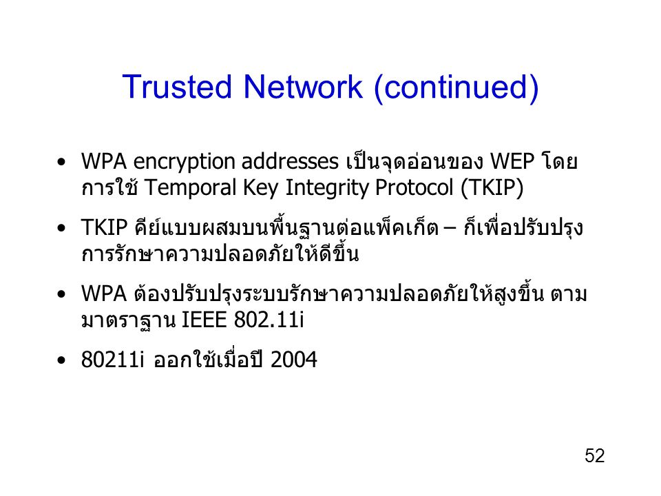 52 Trusted Network (continued) WPA encryption addresses เป็นจุดอ่อนของ WEP โดย การใช้ Temporal Key Integrity Protocol (TKIP) TKIP คีย์แบบผสมบนพื้นฐานต