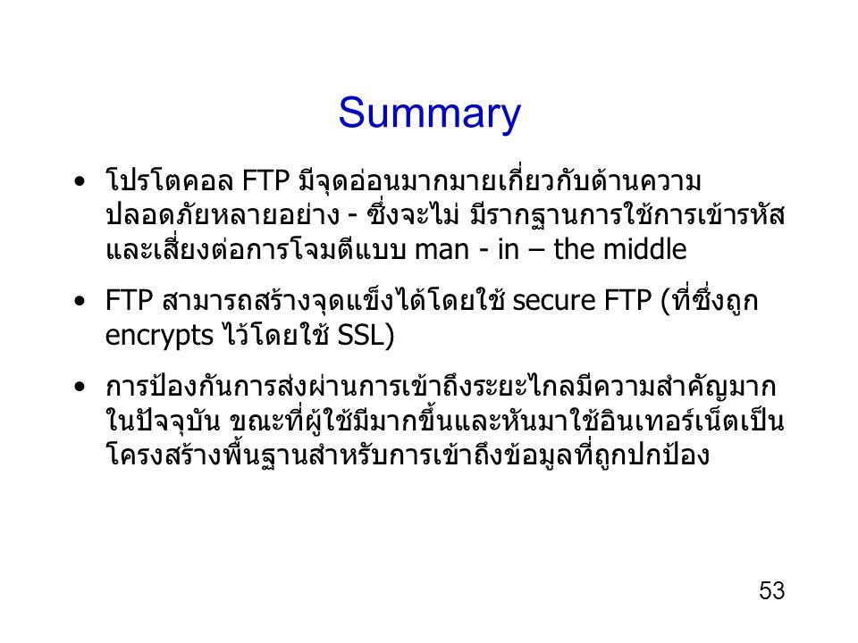 53 Summary โปรโตคอล FTP มีจุดอ่อนมากมายเกี่ยวกับด้านความ ปลอดภัยหลายอย่าง - ซึ่งจะไม่ มีรากฐานการใช้การเข้ารหัส และเสี่ยงต่อการโจมตีแบบ man - in – the middle FTP สามารถสร้างจุดแข็งได้โดยใช้ secure FTP (ที่ซึ่งถูก encrypts ไว้โดยใช้ SSL) การป้องกันการส่งผ่านการเข้าถึงระยะไกลมีความสำคัญมาก ในปัจจุบัน ขณะที่ผู้ใช้มีมากขึ้นและหันมาใช้อินเทอร์เน็ตเป็น โครงสร้างพื้นฐานสำหรับการเข้าถึงข้อมูลที่ถูกปกป้อง