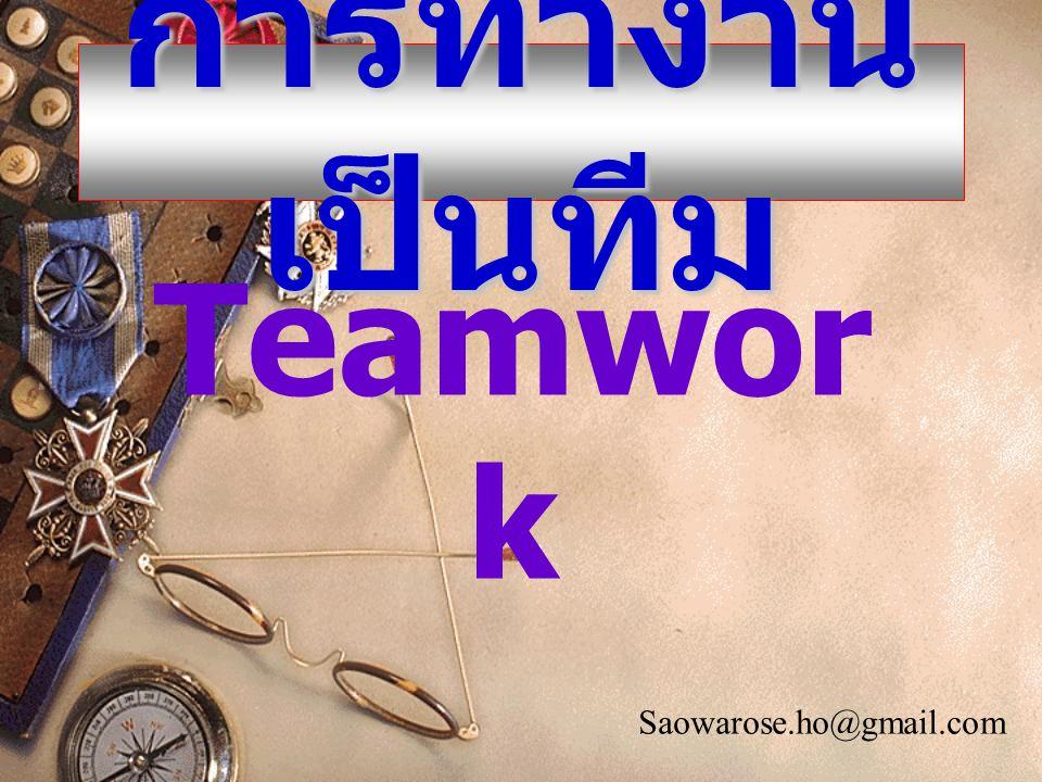 Teamwor k การทำงาน เป็นทีม Saowarose.ho@gmail.com
