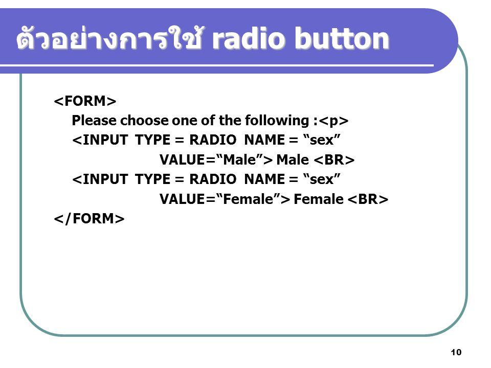 10 ตัวอย่างการใช้ radio button Please choose one of the following : <INPUT TYPE = RADIO NAME = sex VALUE= Male > Male <INPUT TYPE = RADIO NAME = sex VALUE= Female > Female