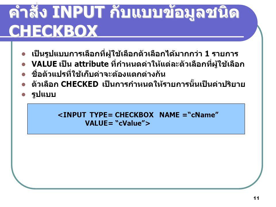 11 คำสั่ง INPUT กับแบบข้อมูลชนิด CHECKBOX เป็นรูปแบบการเลือกที่ผู้ใช้เลือกตัวเลือกได้มากกว่า 1 รายการ VALUE เป็น attribute ที่กำหนดค่าให้แต่ละตัวเลือกที่ผู้ใช้เลือก ชื่อตัวแปรที่ใช้เก็บค่าจะต้องแตกต่างกัน ตัวเลือก CHECKED เป็นการกำหนดให้รายการนั้นเป็นค่าปริยาย รูปแบบ <INPUT TYPE= CHECKBOX NAME = cName VALUE= cValue >