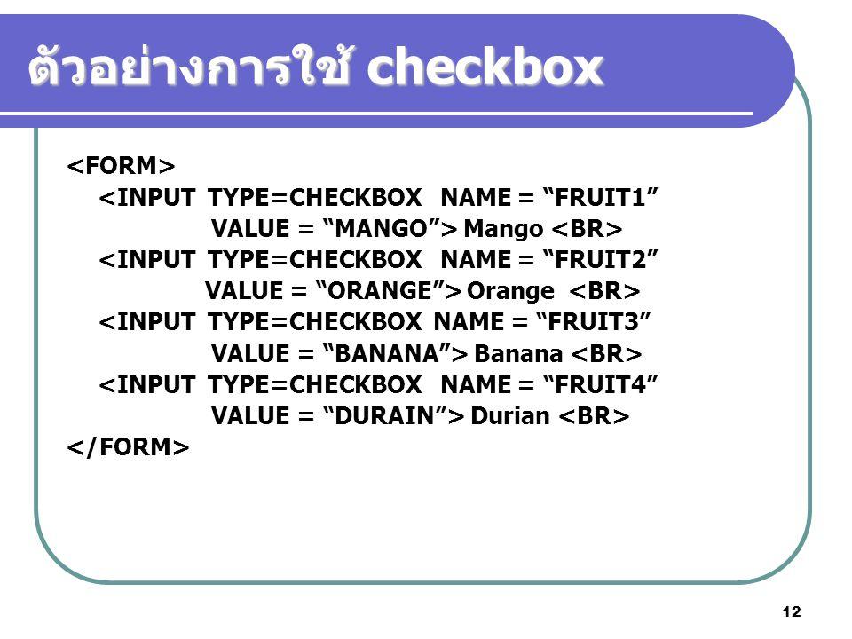 12 ตัวอย่างการใช้ checkbox <INPUT TYPE=CHECKBOX NAME = FRUIT1 VALUE = MANGO > Mango <INPUT TYPE=CHECKBOX NAME = FRUIT2 VALUE = ORANGE > Orange <INPUT TYPE=CHECKBOX NAME = FRUIT3 VALUE = BANANA > Banana <INPUT TYPE=CHECKBOX NAME = FRUIT4 VALUE = DURAIN > Durian