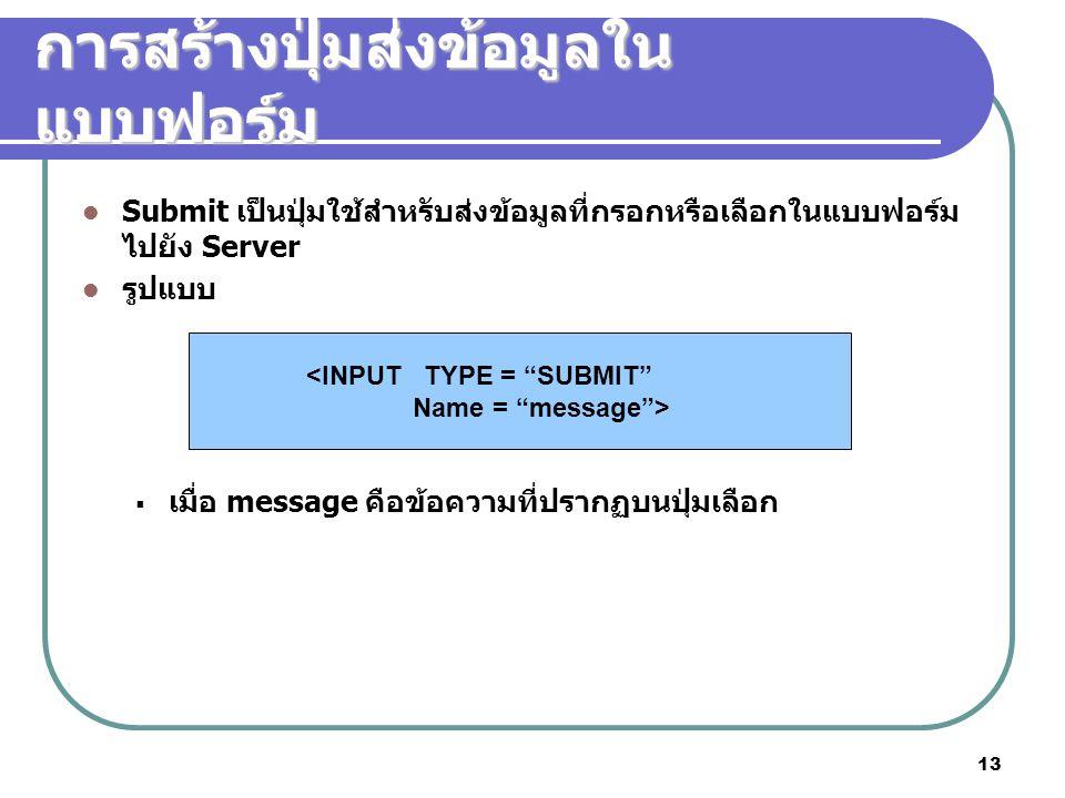 13 การสร้างปุ่มส่งข้อมูลใน แบบฟอร์ม Submit เป็นปุ่มใช้สำหรับส่งข้อมูลที่กรอกหรือเลือกในแบบฟอร์ม ไปยัง Server รูปแบบ  เมื่อ message คือข้อความที่ปรากฏบนปุ่มเลือก <INPUT TYPE = SUBMIT Name = message >