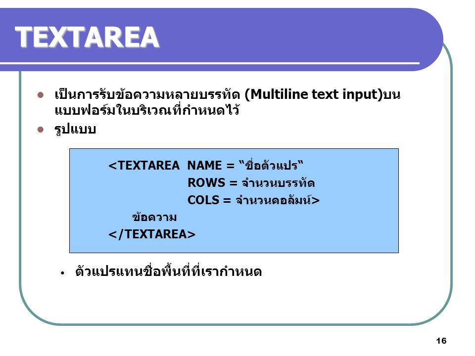 16 TEXTAREA เป็นการรับข้อความหลายบรรทัด (Multiline text input)บน แบบฟอร์มในบริเวณที่กำหนดไว้ รูปแบบ <TEXTAREA NAME = ชื่อตัวแปร ROWS = จำนวนบรรทัด COLS = จำนวนคอลัมน์> ข้อความ ตัวแปรแทนชื่อพื้นที่ที่เรากำหนด