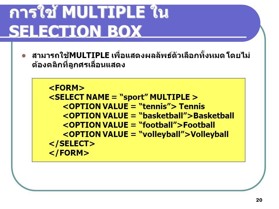 20 การใช้ MULTIPLE ใน SELECTION BOX สามารถใช้MULTIPLE เพื่อแสดงผลลัพธ์ตัวเลือกทั้งหมด โดยไม่ ต้องคลิกที่ลูกศรเลื่อนแสดง Tennis Basketball Football Volleyball