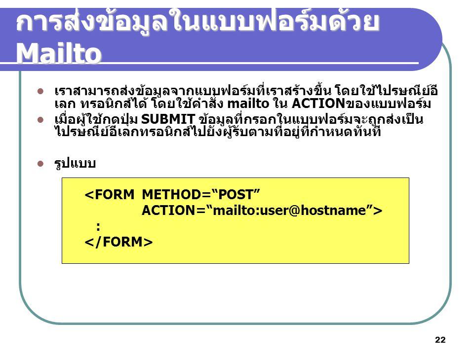 22 การส่งข้อมูลในแบบฟอร์มด้วย Mailto เราสามารถส่งข้อมูลจากแบบฟอร์มที่เราสร้างขึ้น โดยใช้ไปรษณีย์อี เลก ทรอนิกส์ได้ โดยใช้คำสั่ง mailto ใน ACTIONของแบบฟอร์ม เมื่อผู้ใช้กดปุ่ม SUBMIT ข้อมูลที่กรอกในแบบฟอร์มจะถูกส่งเป็น ไปรษณีย์อีเลกทรอนิกส์ไปยังผู้รับตามที่อยู่ที่กำหนดทันที รูปแบบ <FORM METHOD= POST ACTION= mailto:user@hostname > :