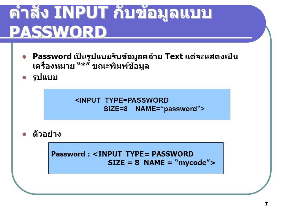7 คำสั่ง INPUT กับข้อมูลแบบ PASSWORD Password เป็นรูปแบบรับข้อมูลคล้าย Text แต่จะแสดงเป็น เครื่องหมาย * ขณะพิมพ์ข้อมูล รูปแบบ ตัวอย่าง <INPUT TYPE=PASSWORD SIZE=8 NAME= password > Password : <INPUT TYPE= PASSWORD SIZE = 8 NAME = mycode >