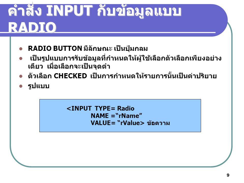 9 คำสั่ง INPUT กับข้อมูลแบบ RADIO RADIO BUTTON มีลักษณะ เป็นปุ่มกลม เป็นรูปแบบการรับข้อมูลที่กำหนดให้ผู้ใช้เลือกตัวเลือกเพียงอย่าง เดียว เมื่อเลือกจะเป็นจุดดำ ตัวเลือก CHECKED เป็นการกำหนดให้รายการนั้นเป็นค่าปริยาย รูปแบบ <INPUT TYPE= Radio NAME = rName VALUE= rValue> ข้อความ