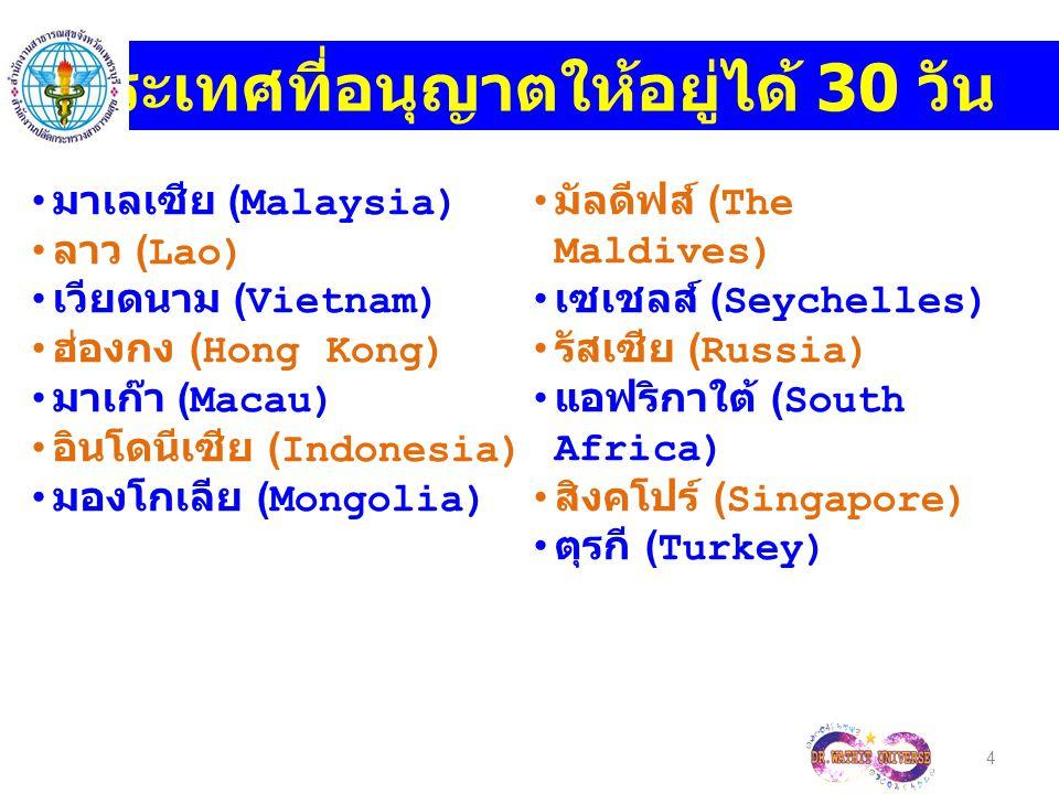 4 ประเทศที่อนุญาตให้อยู่ได้ 30 วัน มาเลเซีย (Malaysia) ลาว (Lao) เวียดนาม (Vietnam) ฮ่องกง (Hong Kong) มาเก๊า (Macau) อินโดนีเซีย (Indonesia) มองโกเลีย (Mongolia) มัลดีฟส์ (The Maldives) เซเชลส์ (Seychelles) รัสเซีย (Russia) แอฟริกาใต้ (South Africa) สิงคโปร์ (Singapore) ตุรกี (Turkey)