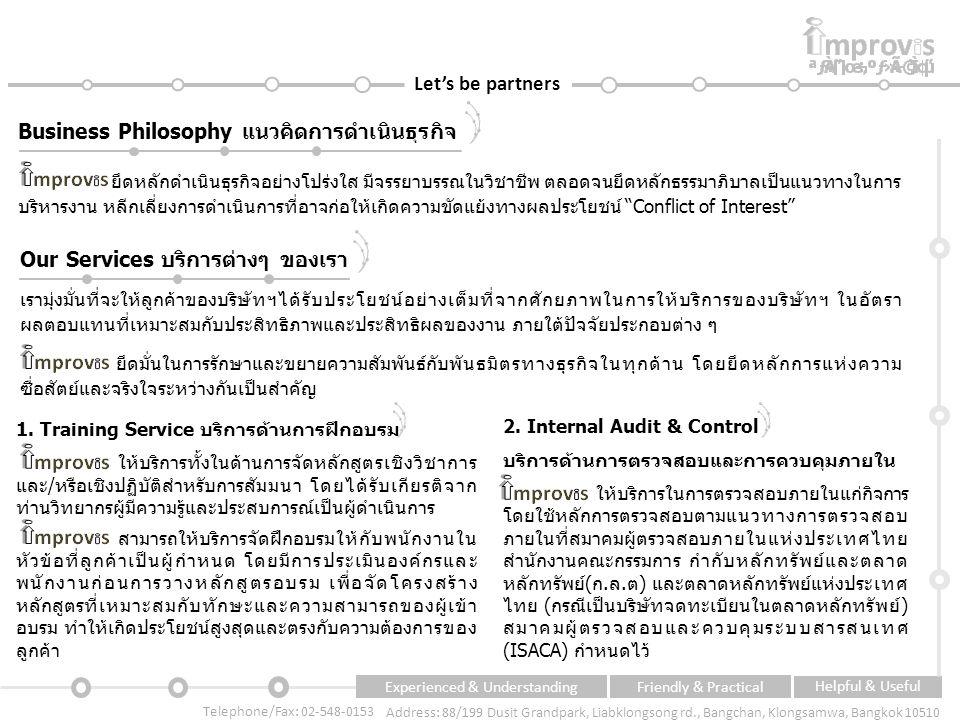 Experienced & UnderstandingFriendly & Practical Helpful & Useful Telephone/Fax: 02-548-0153 Address: 88/199 Dusit Grandpark, Liabklongsong rd., Bangchan, Klongsamwa, Bangkok 10510 Let's be partners Business Philosophy แนวคิดการดำเนินธุรกิจ ยึดหลักดำเนินธุรกิจอย่างโปร่งใส มีจรรยาบรรณในวิชาชีพ ตลอดจนยึดหลักธรรมาภิบาลเป็นแนวทางในการ บริหารงาน หลีกเลี่ยงการดำเนินการที่อาจก่อให้เกิดความขัดแย้งทางผลประโยชน์ Conflict of Interest Our Services บริการต่างๆ ของเรา เรามุ่งมั่นที่จะให้ลูกค้าของบริษัทฯได้รับประโยชน์อย่างเต็มที่จากศักยภาพในการให้บริการของบริษัทฯ ในอัตรา ผลตอบแทนที่เหมาะสมกับประสิทธิภาพและประสิทธิผลของงาน ภายใต้ปัจจัยประกอบต่าง ๆ ยึดมั่นในการรักษาและขยายความสัมพันธ์กับพันธมิตรทางธุรกิจในทุกด้าน โดยยึดหลักการแห่งความ ซื่อสัตย์และจริงใจระหว่างกันเป็นสำคัญ 1.
