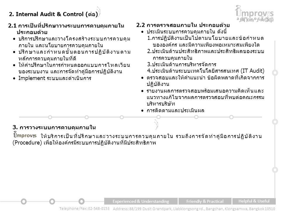Experienced & UnderstandingFriendly & Practical Helpful & Useful Telephone/Fax: 02-548-0153 Address: 88/199 Dusit Grandpark, Liabklongsong rd., Bangchan, Klongsamwa, Bangkok 10510 2.1 การเป็นที่ปรึกษาวางระบบการควบคุมภายใน o ประกอบด้วย  บริการปรึกษาและวางโครงสร้างระบบการควบคุม ภายใน และนโยบายการควบคุมภายใน  ปรึกษาและกำหนดขั้นตอนการปฏิบัติงานตาม หลักการควบคุมภายในที่ดี  ให้คำปรึกษาในการกำหนดออกแบบการไหลเวียน ของระบบงาน และการจัดทำคู่มือการปฏิบัติงาน  Implement ระบบและดำเนินการ 2.
