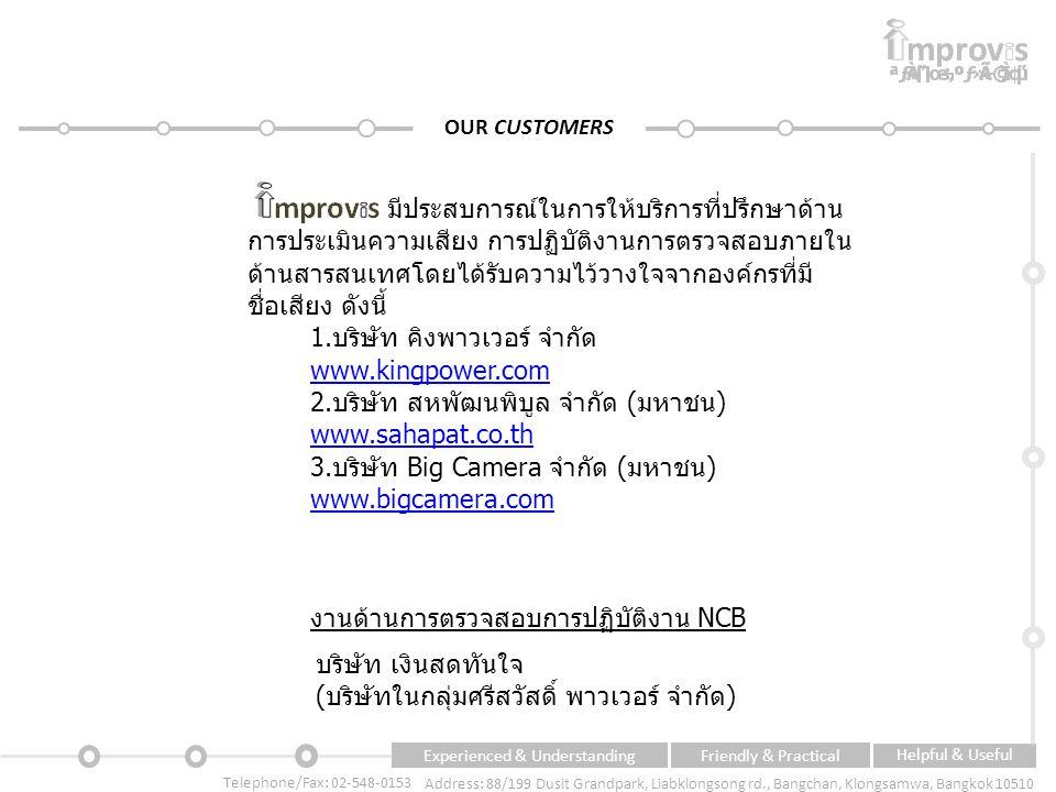 Experienced & UnderstandingFriendly & Practical Helpful & Useful Telephone/Fax: 02-548-0153 Address: 88/199 Dusit Grandpark, Liabklongsong rd., Bangchan, Klongsamwa, Bangkok 10510 OUR CUSTOMERS มีประสบการณ์ในการให้บริการที่ปรึกษาด้าน การประเมินความเสียง การปฏิบัติงานการตรวจสอบภายใน ด้านสารสนเทศโดยได้รับความไว้วางใจจากองค์กรที่มี ชื่อเสียง ดังนี้ 1.บริษัท คิงพาวเวอร์ จำกัด www.kingpower.com 2.บริษัท สหพัฒนพิบูล จำกัด (มหาชน) www.sahapat.co.th www.sahapat.co.th 3.บริษัท Big Camera จำกัด (มหาชน) www.bigcamera.com www.bigcamera.com บริษัท เงินสดทันใจ (บริษัทในกลุ่มศรีสวัสดิ์ พาวเวอร์ จำกัด) งานด้านการตรวจสอบการปฏิบัติงาน NCB