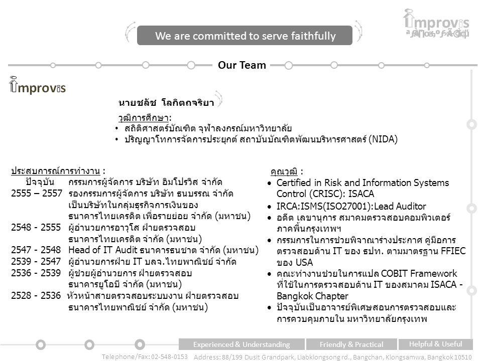 Experienced & UnderstandingFriendly & Practical Helpful & Useful Telephone/Fax: 02-548-0153 Address: 88/199 Dusit Grandpark, Liabklongsong rd., Bangchan, Klongsamwa, Bangkok 10510 Our Team We are committed to serve faithfully ประสบการณ์การทำงาน : ปัจจุบัน กรรมการผู้จัดการ บริษัท อิมโปรวิส จำกัด 2555 – 2557 รองกรรมการผู้จัดการ บริษัท ธนบรรณ จำกัด เป็นบริษัทในกลุ่มธุรกิจการเงินของ ธนาคารไทยเครดิต เพื่อรายย่อย จำกัด (มหาชน) 2548 - 2555 ผู้อำนวยการอาวุโส ฝ่ายตรวจสอบ ธนาคารไทยเครดิต จำกัด (มหาชน) 2547 - 2548 Head of IT Audit ธนาคารธนชาต จำกัด (มหาชน) 2539 - 2547 ผู้อำนวยการฝ่าย IT บลจ.ไทยพาณิชย์ จำกัด 2536 - 2539 ผู้ช่วยผู้อำนวยการ ฝ่ายตรวจสอบ ธนาคารยูโอบี จำกัด (มหาชน) 2528 - 2536 หัวหน้าสายตรวจสอบระบบงาน ฝ่ายตรวจสอบ ธนาคารไทยพาณิชย์ จำกัด (มหาชน) นายชลัช โลกิตถจริยา วุฒิการศึกษา: สถิติศาสตร์บัณฑิต จุฬาลงกรณ์มหาวิทยาลัย ปริญญาโทการจัดการประยุกต์ สถาบันบัณฑิตพัฒนบริหารศาสตร์ (NIDA) คุณวุฒิ :  Certified in Risk and Information Systems Control (CRISC): ISACA  IRCA:ISMS(ISO27001):Lead Auditor  อดีต เลขานุการ สมาคมตรวจสอบคอมพิวเตอร์ ภาคพื้นกรุงเทพฯ  กรรมการในการช่วยพิจาณาร่างประกาศ คู่มือการ ตรวจสอบด้าน IT ของ ธปท.
