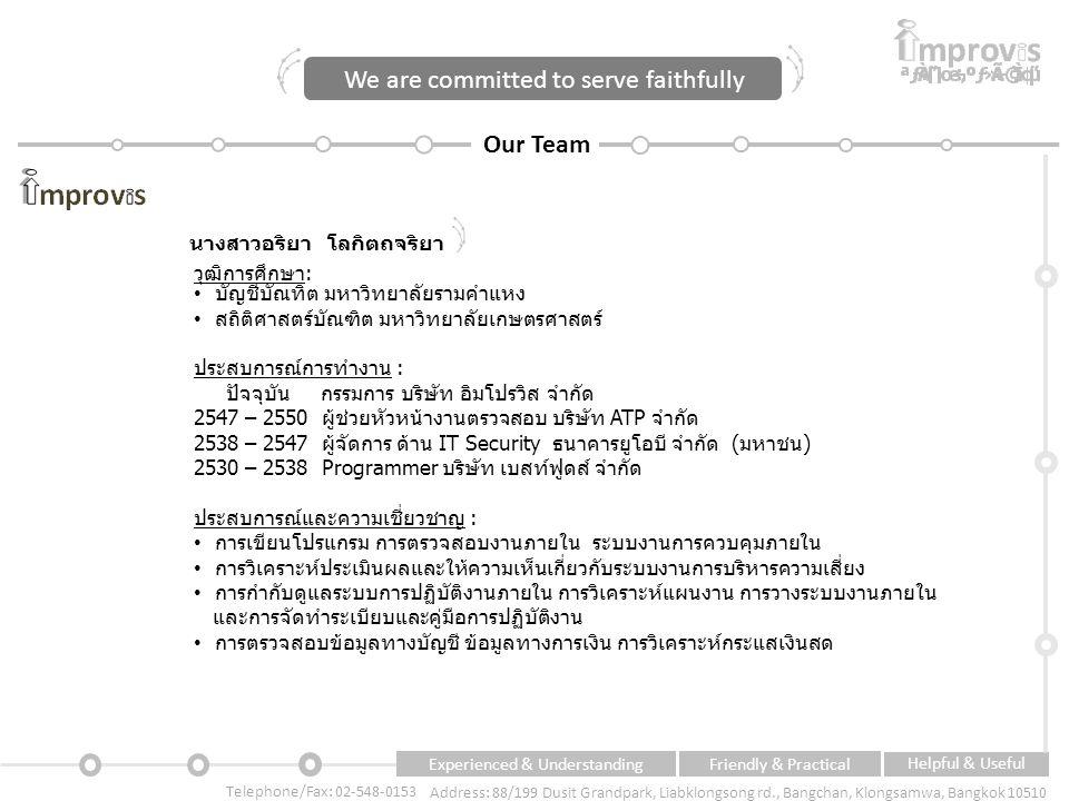 Experienced & UnderstandingFriendly & Practical Helpful & Useful Telephone/Fax: 02-548-0153 Address: 88/199 Dusit Grandpark, Liabklongsong rd., Bangchan, Klongsamwa, Bangkok 10510 Our Team นางสาวอริยา โลกิตถจริยา วุฒิการศึกษา: บัญชีบัณทิต มหาวิทยาลัยรามคำแหง สถิติศาสตร์บัณฑิต มหาวิทยาลัยเกษตรศาสตร์ ประสบการณ์การทำงาน : ปัจจุบัน กรรมการ บริษัท อิมโปรวิส จำกัด 2547 – 2550 ผู้ช่วยหัวหน้างานตรวจสอบ บริษัท ATP จำกัด 2538 – 2547 ผู้จัดการ ด้าน IT Security ธนาคารยูโอบี จำกัด (มหาชน) 2530 – 2538 Programmer บริษัท เบสท์ฟูดส์ จำกัด ประสบการณ์และความเชี่ยวชาญ : การเขียนโปรแกรม การตรวจสอบงานภายใน ระบบงานการควบคุมภายใน การวิเคราะห์ประเมินผลและให้ความเห็นเกี่ยวกับระบบงานการบริหารความเสี่ยง การกำกับดูแลระบบการปฏิบัติงานภายใน การวิเคราะห์แผนงาน การวางระบบงานภายใน และการจัดทำระเบียบและคู่มือการปฏิบัติงาน การตรวจสอบข้อมูลทางบัญชี ข้อมูลทางการเงิน การวิเคราะห์กระแสเงินสด We are committed to serve faithfully