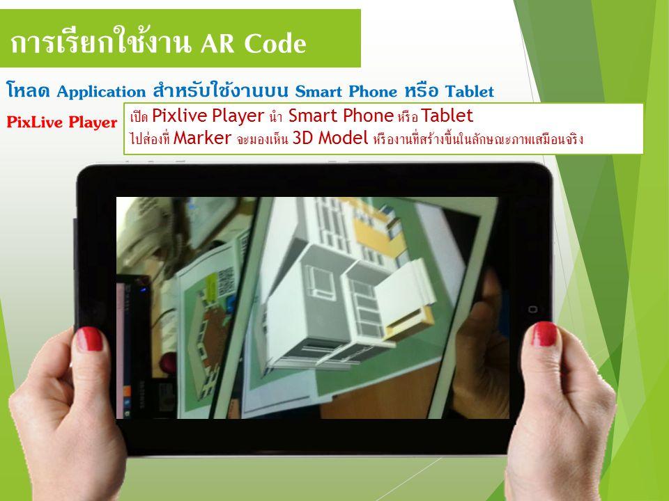 การเรียกใช้งาน AR Code โหลด Application สำหรับใช้งานบน Smart Phone หรือ Tablet PixLive Player เปิด Pixlive Player นำ Smart Phone หรือ Tablet ไปส่องที่ Marker จะมองเห็น 3D Model หรืองานที่สร้างขึ้นในลักษณะภาพเสมือนจริง