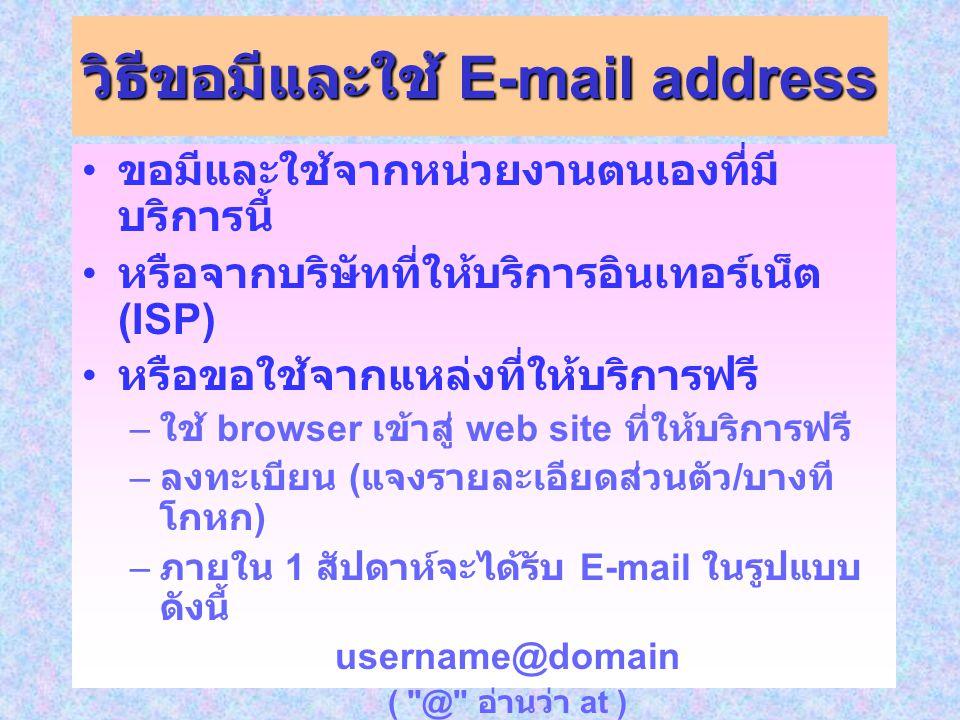 วิธีขอมีและใช้ E-mail address ขอมีและใช้จากหน่วยงานตนเองที่มี บริการนี้ หรือจากบริษัทที่ให้บริการอินเทอร์เน็ต (ISP) หรือขอใช้จากแหล่งที่ให้บริการฟรี – ใช้ browser เข้าสู่ web site ที่ให้บริการฟรี – ลงทะเบียน ( แจงรายละเอียดส่วนตัว / บางที โกหก ) – ภายใน 1 สัปดาห์จะได้รับ E-mail ในรูปแบบ ดังนี้ username@domain ( @ อ่านว่า at ) * username คือ ชื่อบัญชีอีเมลของคุณ *domain คือ ชื่อที่ทาง web site ผู้ให้บริการ อีเมลเป็นผู้กำหนดให้